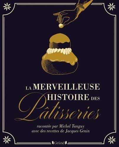 """""""La merveilleuse histoire des pâtisseries"""", Michel Tanguy et Jacques Genin, éditions Gründ"""