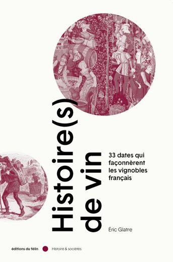 """""""Histoire(s) de vin - 33 dates qui façonnèrent les vignobles français"""", Eric Glatre, éditions du félin, parution le 30 octobre, 25 euros"""